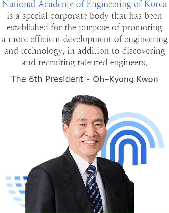 National Academy of Engineering of Korea is pursuing the development of engineering and technology effectively and This is a special corporation established in order to discover and take advantage of the excellent engineering talent.